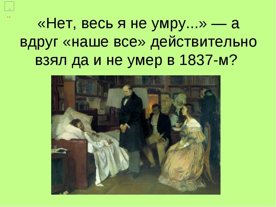 «Нет, весь я не умру...» — а вдруг «наше все» действительно взял да и не умер в 1837-м?