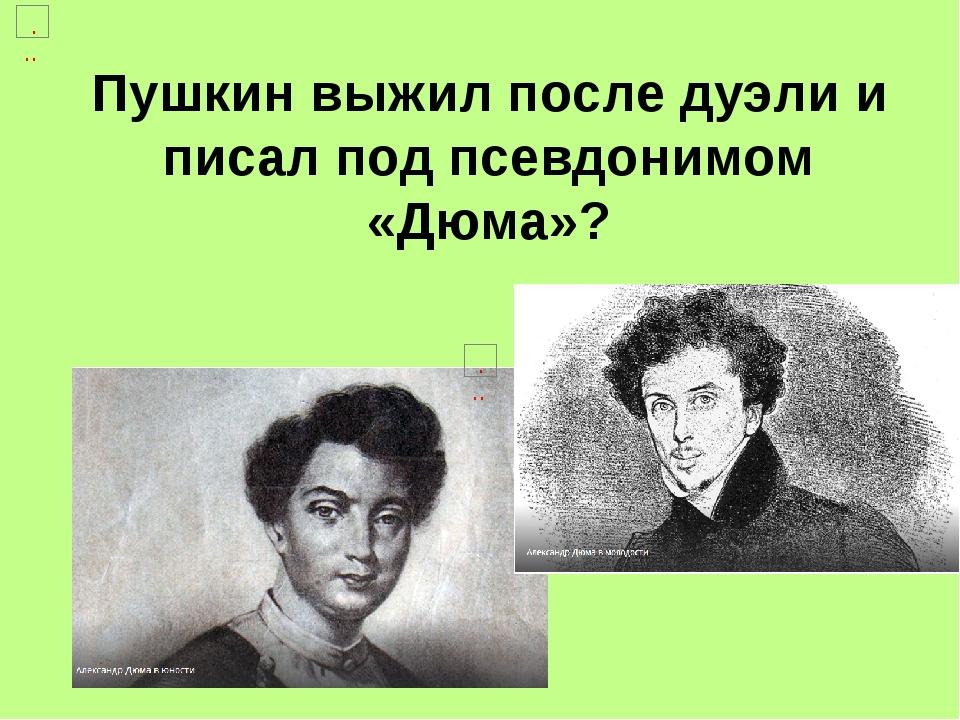 Пушкин выжил после дуэли и писал под псевдонимом «Дюма»?
