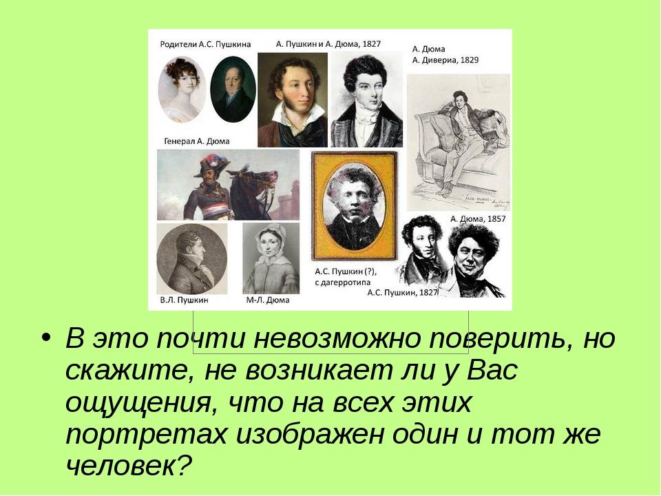 В это почти невозможно поверить, но скажите, не возникает ли у Вас ощущения, что на всех этих портретах изображен один и тот же человек?