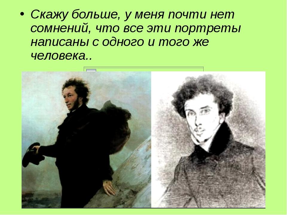 Скажу больше, y меня почти нет сомнений, что все эти портреты написаны с одного и того же человека..