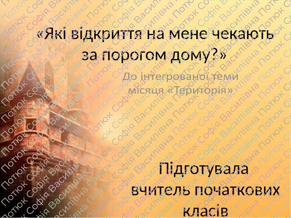 «Які відкриття на мене чекають за порогом дому?» Підготувала вчитель початкових класів Потюк Софія Василівна