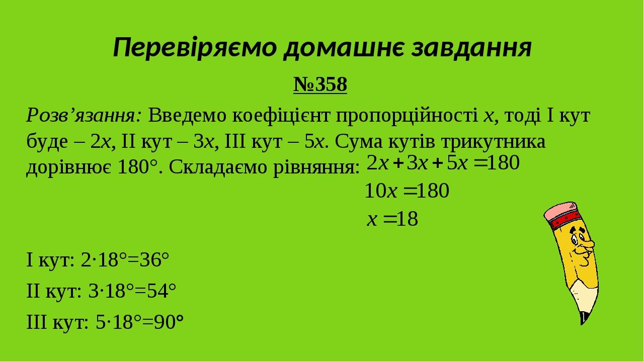 Перевіряємо домашнє завдання №358 Розв'язання: Введемо коефіцієнт пропорційності x, тоді І кут буде – 2х, ІІ кут – 3х, ІІІ кут – 5х. Сума кутів три...