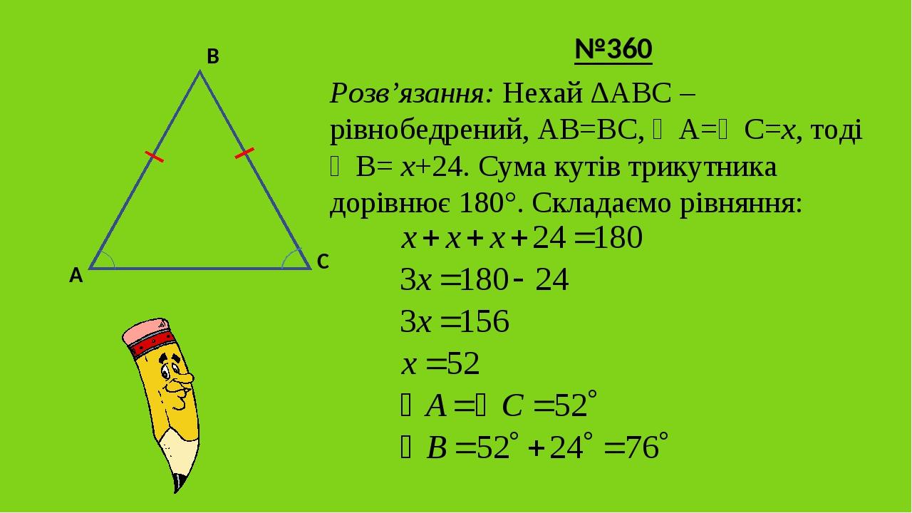 №360 Розв'язання: Нехай ∆АВС – рівнобедрений, АВ=ВС, ∠А=∠С=х, тоді ∠В= х+24. Сума кутів трикутника дорівнює 180°. Складаємо рівняння: B A C