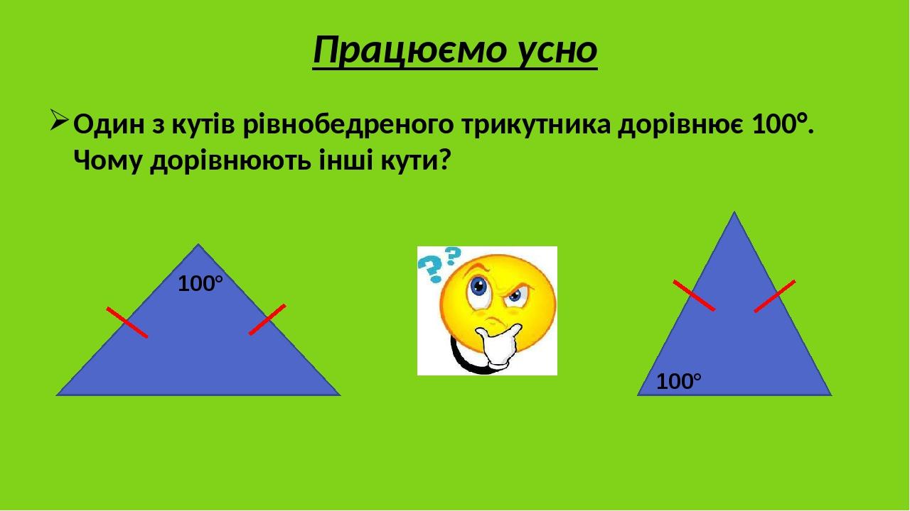 Один з кутів рівнобедреного трикутника дорівнює 100°. Чому дорівнюють інші кути? Працюємо усно