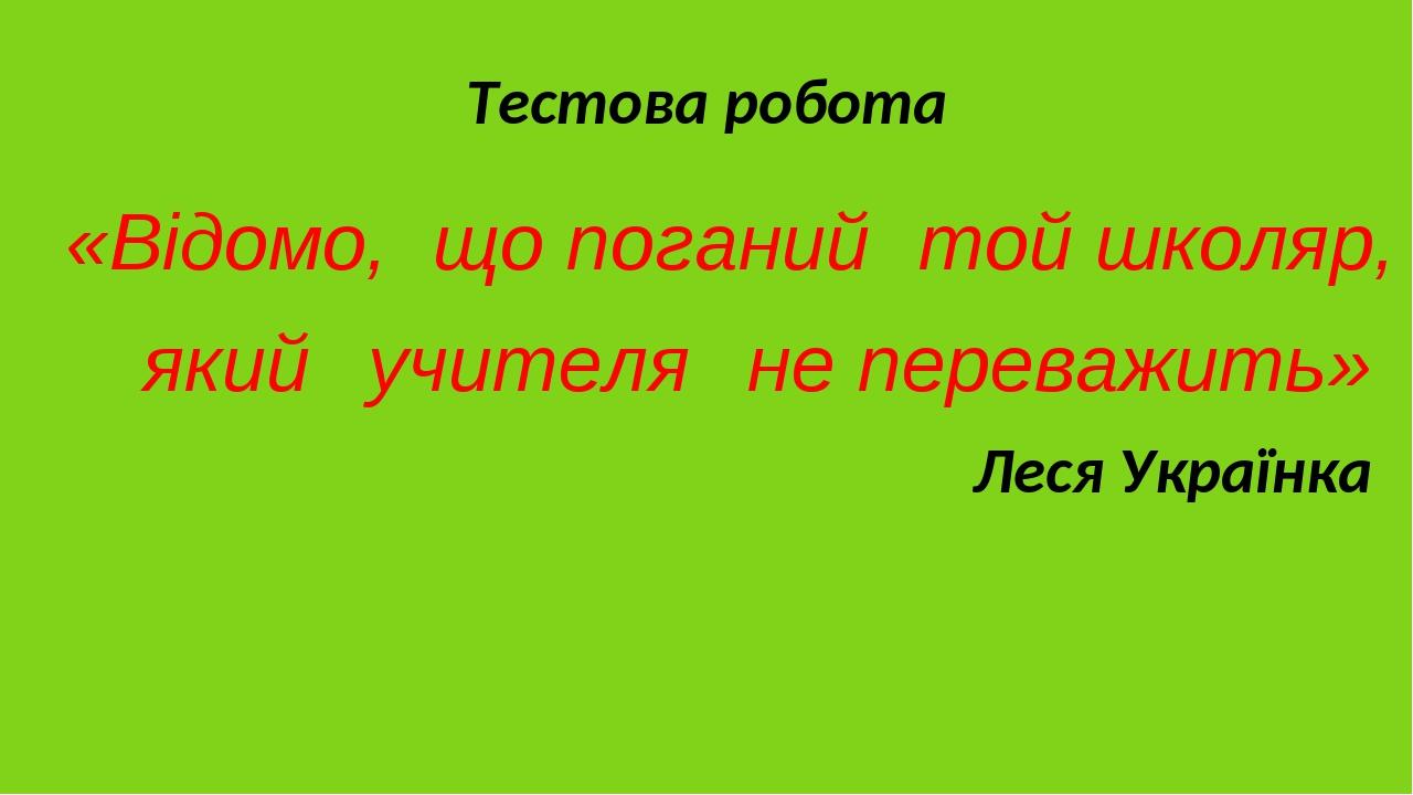 Тестова робота «Відомо, що поганий той школяр, який учителя не переважить» Леся Українка
