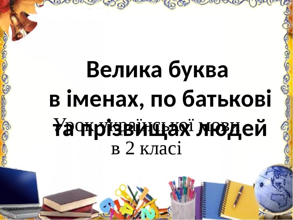 Велика буква в іменах, по батькові та прізвищах людей Урок української мови в 2 класі