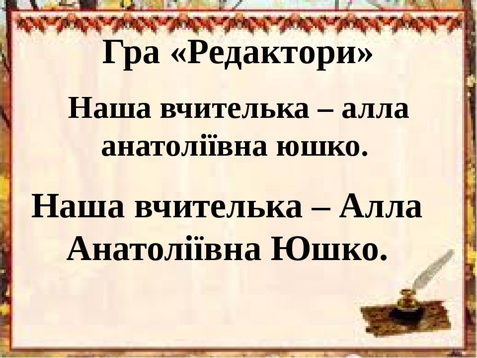 Гра «Редактори» Наша вчителька – алла анатоліївна юшко. Наша вчителька – Алла Анатоліївна Юшко.