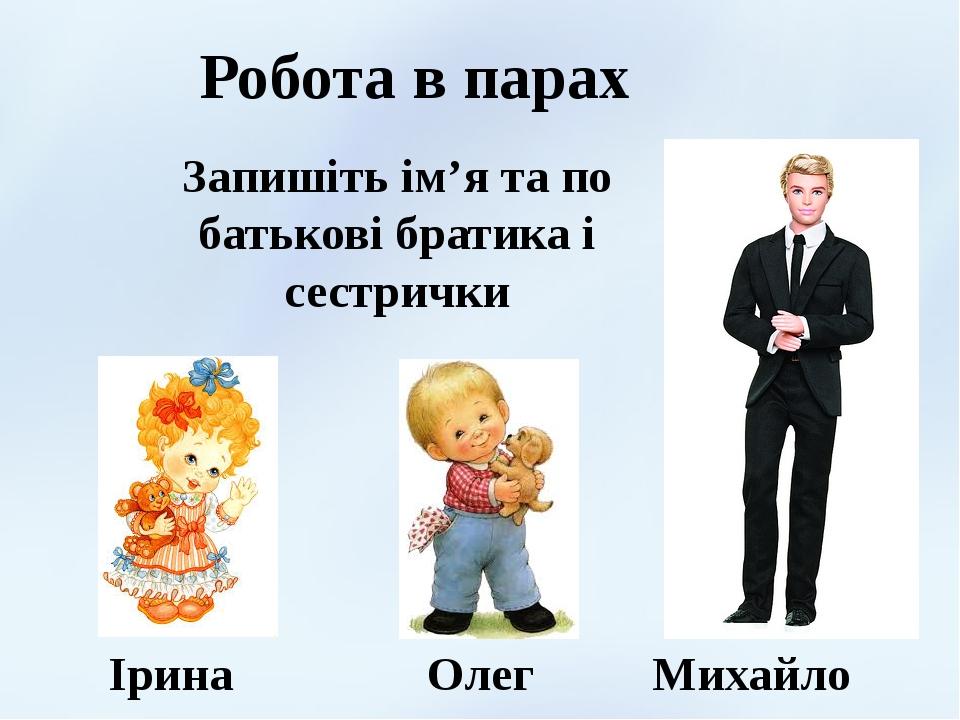 Робота в парах Ірина Олег Михайло Запишіть ім'я та по батькові братика і сестрички