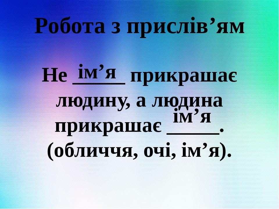 Робота з прислів'ям Не _____ прикрашає людину, а людина прикрашає _____. (обличчя, очі, ім'я). ім'я ім'я