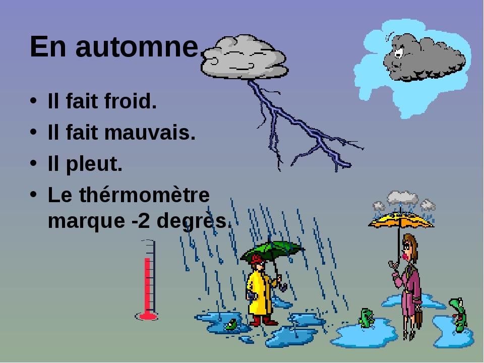 En automne. Il fait froid. Il fait mauvais. Il pleut. Le thérmomètre marque -2 degrès.