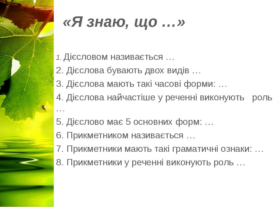 «Я знаю, що …» 1. Дієсловом називається … 2. Дієслова бувають двох видів … 3. Дієслова мають такі часові форми: … 4. Дієслова найчастіше у реченні ...