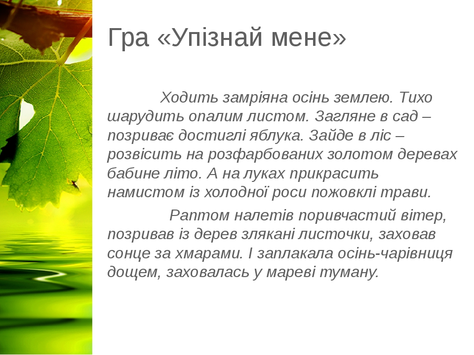 Гра «Упізнай мене» Ходить замріяна осінь землею. Тихо шарудить опалим листом. Загляне в сад – позриває достиглі яблука. Зайде в ліс – розвісить на ...
