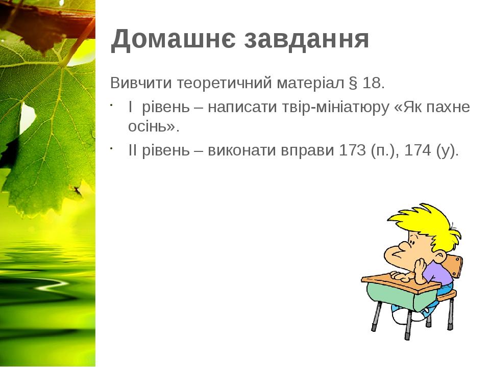 Домашнє завдання Вивчити теоретичний матеріал § 18. І рівень – написати твір-мініатюру «Як пахне осінь». ІІ рівень – виконати вправи 173 (п.), 174 ...