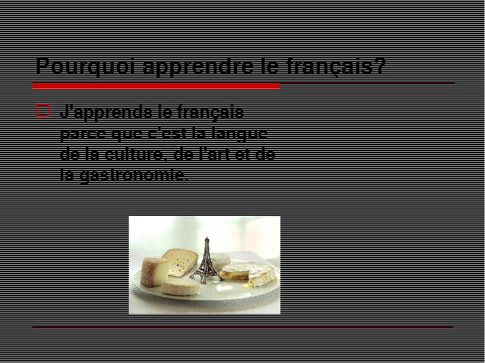 Pourquoi apprendre le français? J'apprends le français parce que c'est la langue de la culture, de l'art et de la gastronomie.