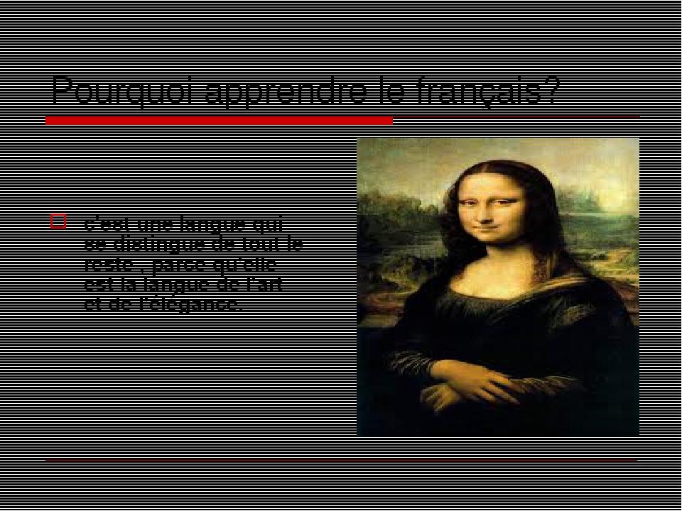 Pourquoi apprendre le français? c'est une langue qui se distingue de tout le reste , parce qu'elle est la langue de l'art et de l'élégance.