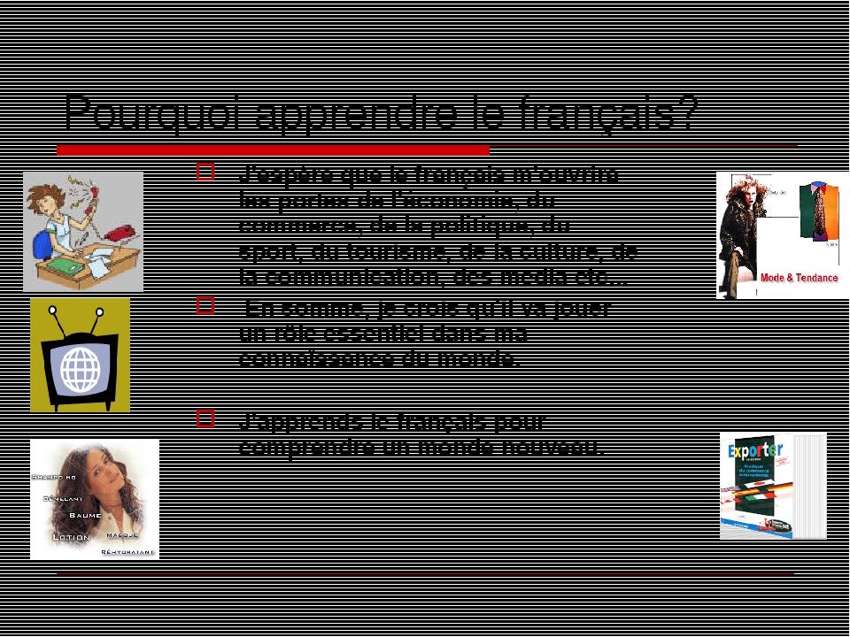 Pourquoi apprendre le français? J'espère que le français m'ouvrira les portes de l'économie, du commerce, de la politique, du sport, du tourisme, d...