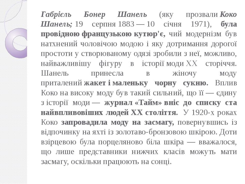 Габрієль Бонер Шанель (яку прозвалиКоко Шанель;19 серпня1883—10 січня 1971), була провідноюфранцузькоюкутюр'є, чий модернізм був натхнений ч...