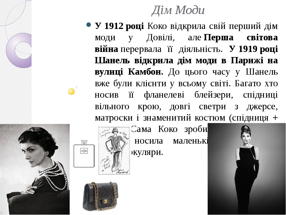 Дім Моди У1912році Коко відкрила свій перший дім моди у Довілі, алеПерша світова війнаперервала її діяльність. У1919році Шанель відкрила дім ...