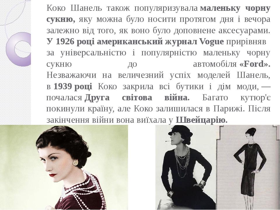 Коко Шанель також популяризуваламаленьку чорну сукню, яку можна було носити протягом дня і вечора залежно від того, як воно було доповнене аксесуа...