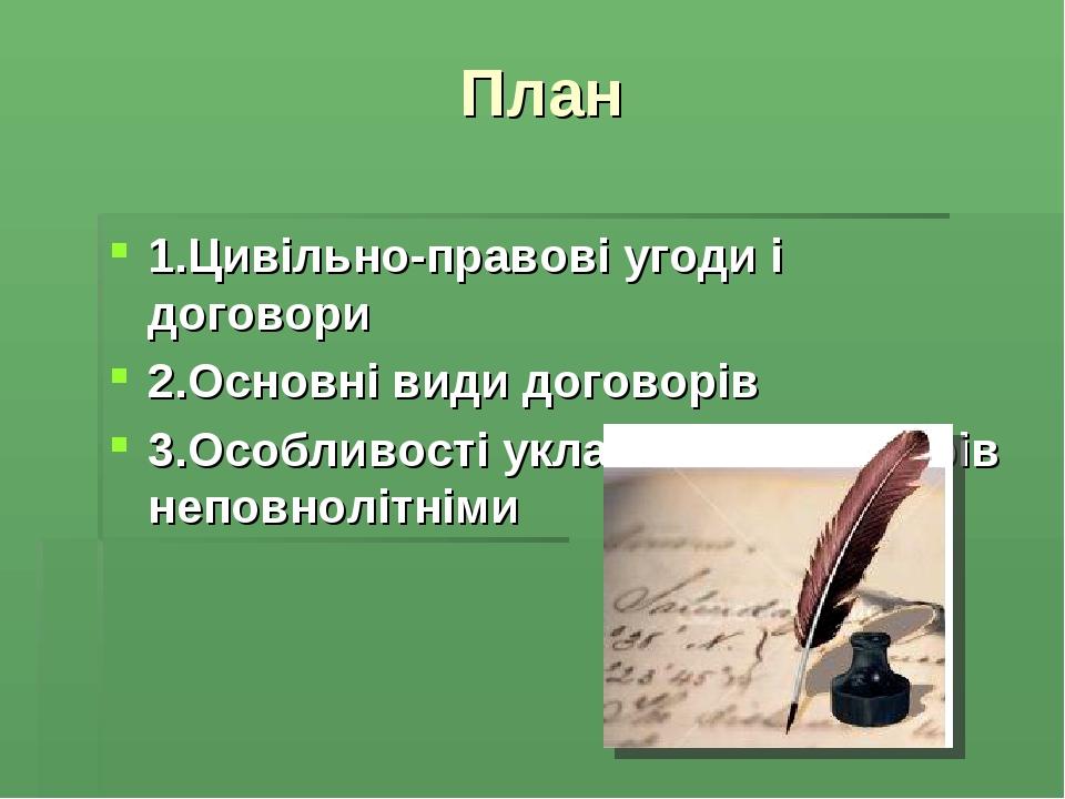 План 1.Цивільно-правові угоди і договори 2.Основні види договорів 3.Особливості укладення договорів неповнолітніми