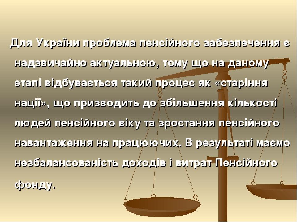 Для України проблема пенсійного забезпечення є надзвичайно актуальною, тому що на даному етапі відбувається такий процес як «старіння нації», що пр...