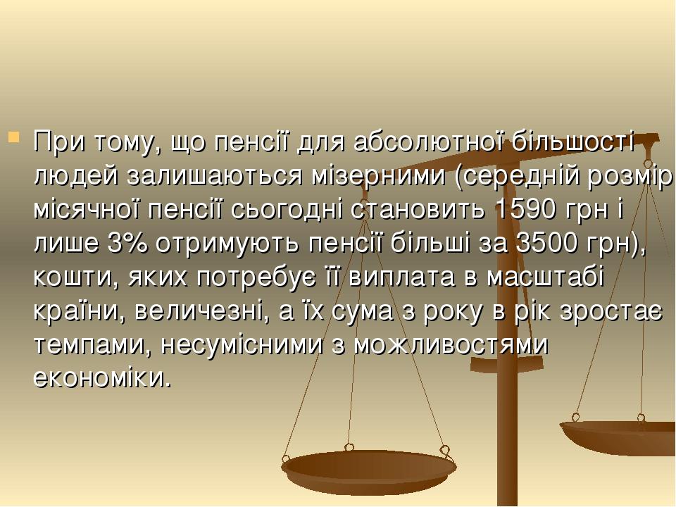 При тому, що пенсії для абсолютної більшості людей залишаються мізерними (середній розмір місячної пенсії сьогодні становить 1590 грн і лише 3% отр...