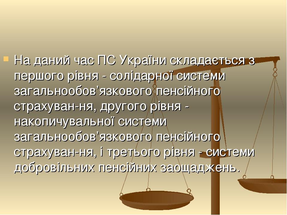 На даний час ПС України складається з першого рівня - солідарної системи загальнообов'язкового пенсійного страхуван-ня, другого рівня - накопичувал...