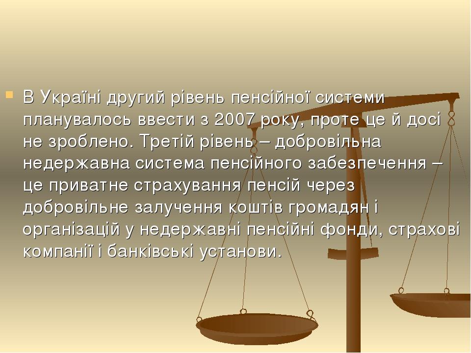В Україні другий рівень пенсійної системи планувалось ввести з 2007 року, проте це й досі не зроблено. Третій рівень – добровільна недержавна систе...