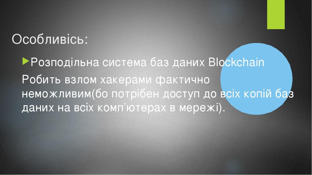 Особливісь: Розподільна система баз даних Blockchain Робить взлом хакерами фактично неможливим(бо потрібен доступ до всіх копій баз даних на всіх к...