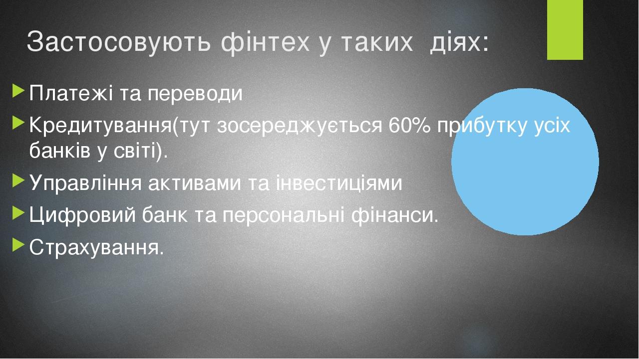 Застосовують фінтех у таких діях: Платежі та переводи Кредитування(тут зосереджується 60% прибутку усіх банків у світі). Управління активами та інв...