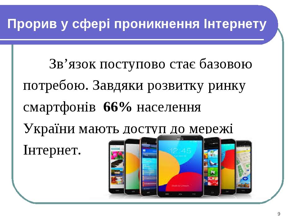 Прорив у сфері проникнення Інтернету Зв'язок поступово стає базовою потребою. Завдяки розвитку ринку смартфонів 66% населення України мають доступ ...
