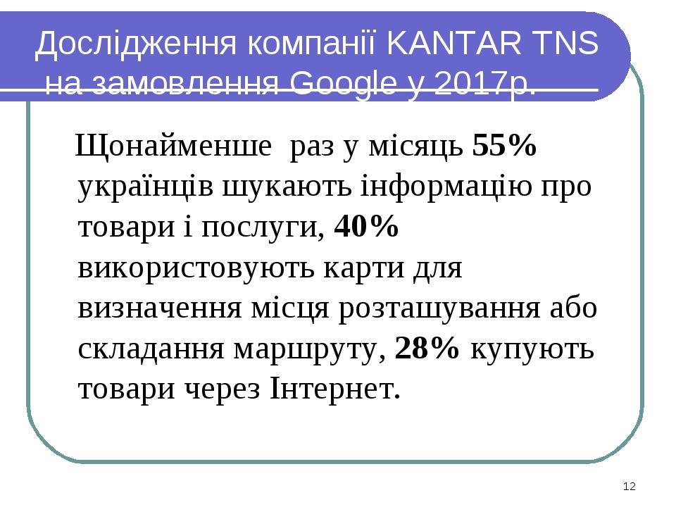 Дослідження компанії KANTAR TNS на замовлення Google у 2017р. Щонайменше раз у місяць 55% українців шукають інформацію про товари і послуги, 40% в...