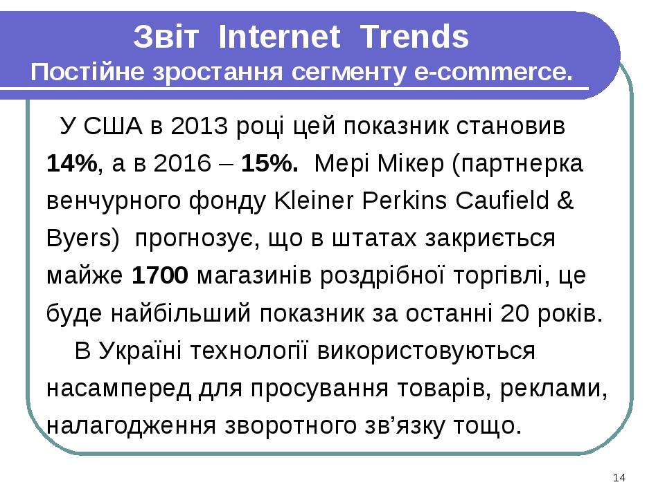 Звіт Internet Trends Постійне зростання сегменту e-commerce. У США в 2013 році цей показник становив 14%, а в 2016 – 15%. Мері Мікер (партнерка вен...