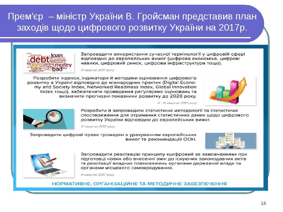 Прем'єр – міністр України В. Гройсман представив план заходів щодо цифрового розвитку України на 2017р. *