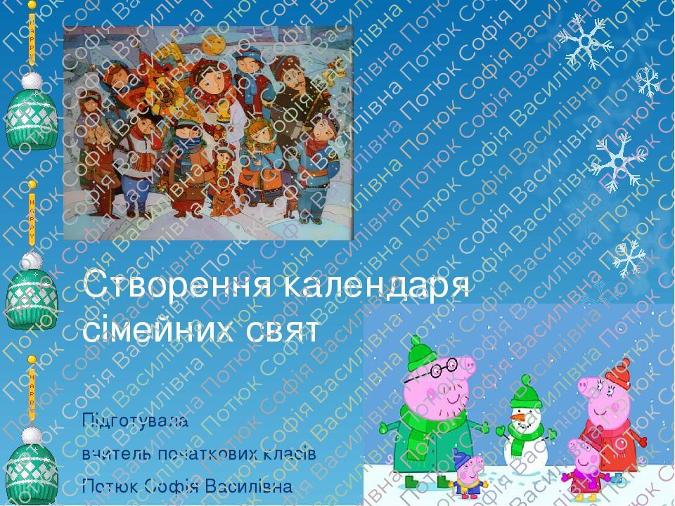 Створення календаря сімейних свят Підготувала вчитель початкових класів Потюк Софія Василівна