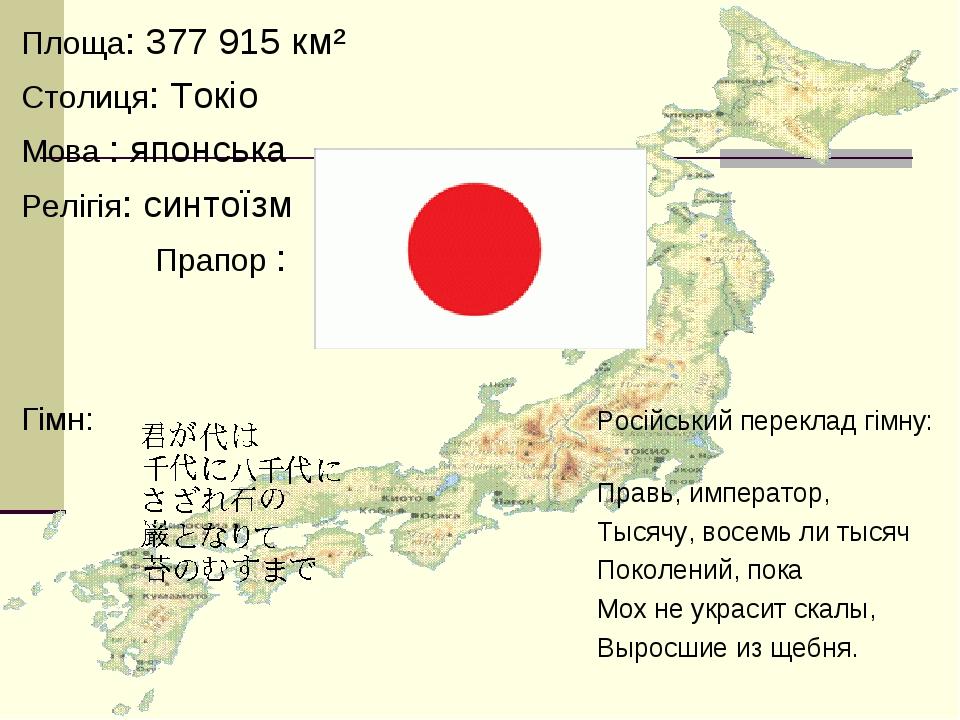Площа: 377 915 км² Столиця: Токіо Мова : японська Релігія: синтоїзм Прапор : Гімн: Російський переклад гімну: Правь, император, Тысячу, восемь ли т...