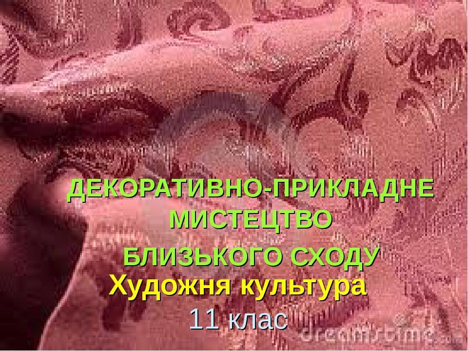 Художня культура 11 клас ДЕКОРАТИВНО-ПРИКЛАДНЕ МИСТЕЦТВО БЛИЗЬКОГО СХОДУ