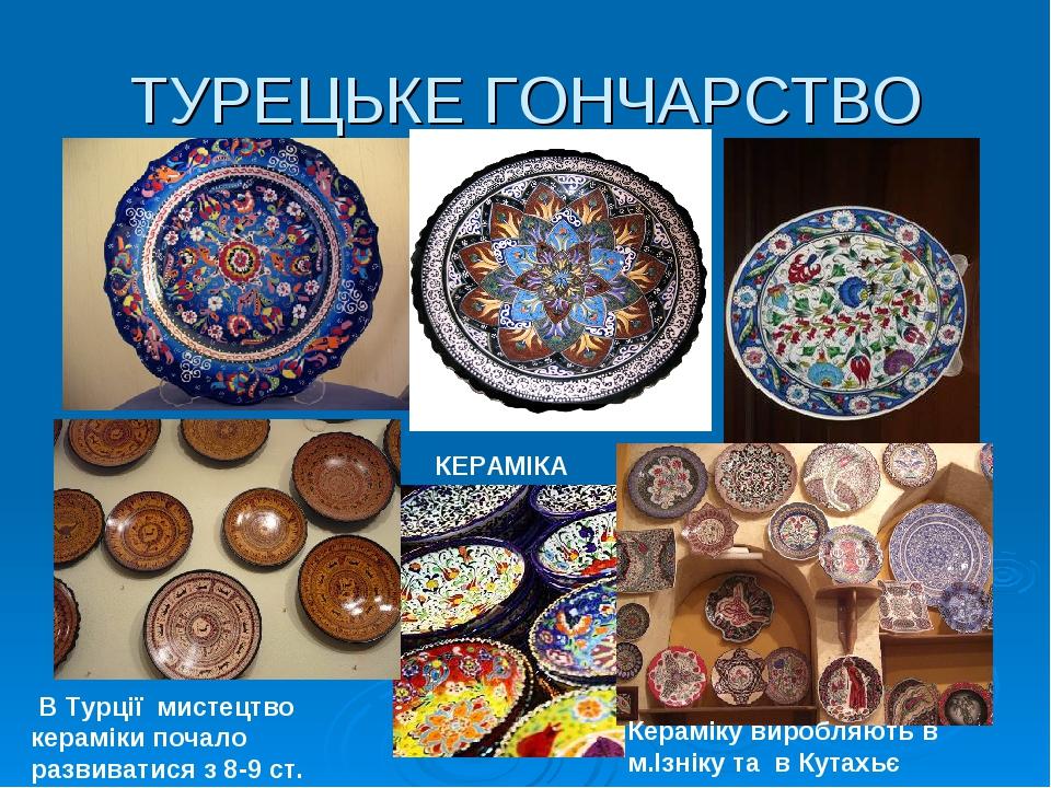 ТУРЕЦЬКЕ ГОНЧАРСТВО КЕРАМІКА В Турції мистецтво кераміки почало развиватися з 8-9 ст. Кераміку виробляють в м.Ізніку та в Кутахьє