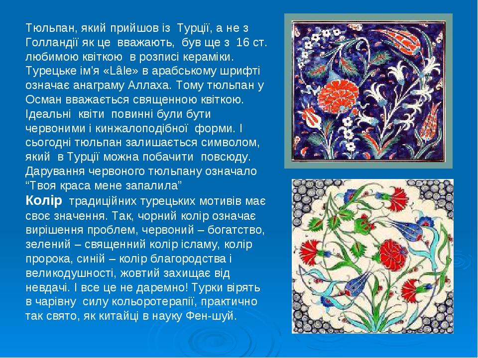 Тюльпан, який прийшов із Турції, а не з Голландії як це вважають, був ще з 16 ст. любимою квіткою в розписі кераміки. Турецьке ім'я «Lâle» в арабсь...