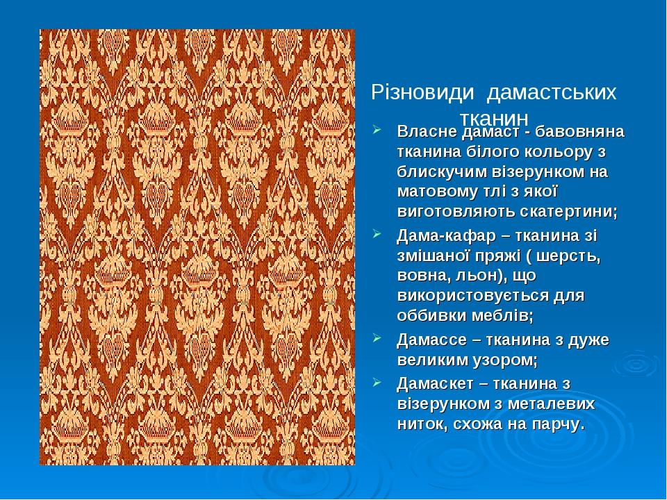 Різновиди дамастських тканин Власне дамаст - бавовняна тканина білого кольору з блискучим візерунком на матовому тлі з якої виготовляють скатертини...