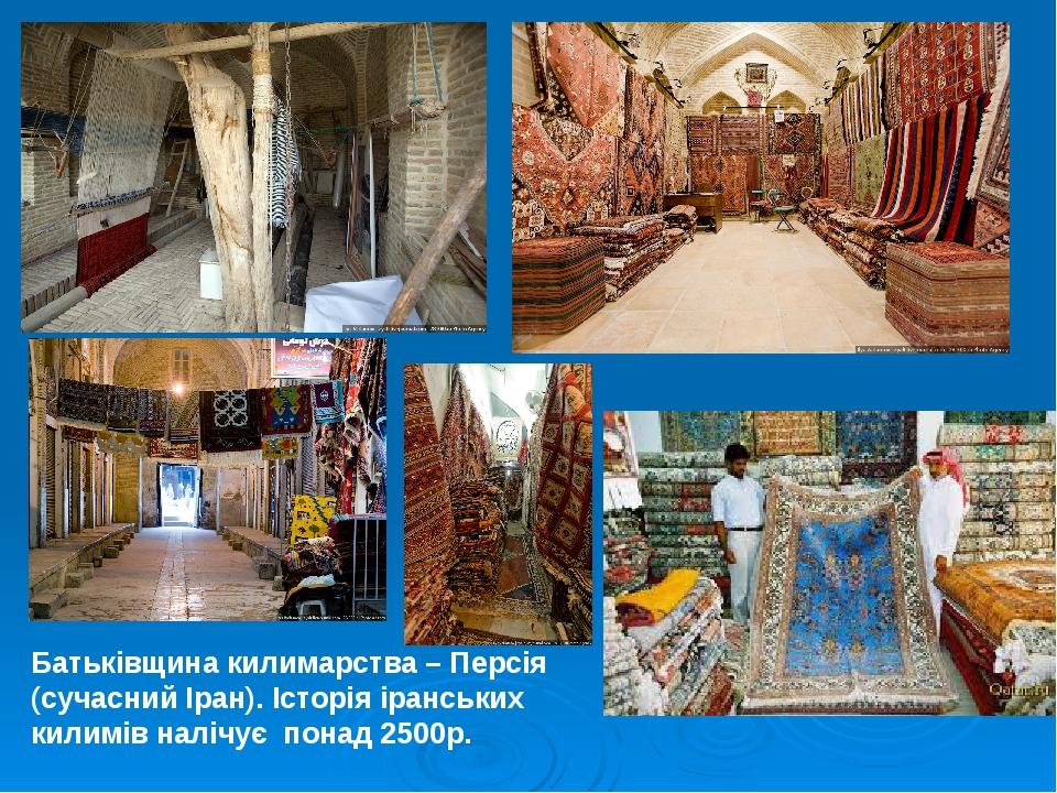 Батьківщина килимарства – Персія (сучасний Іран). Історія іранських килимів налічує понад 2500р.