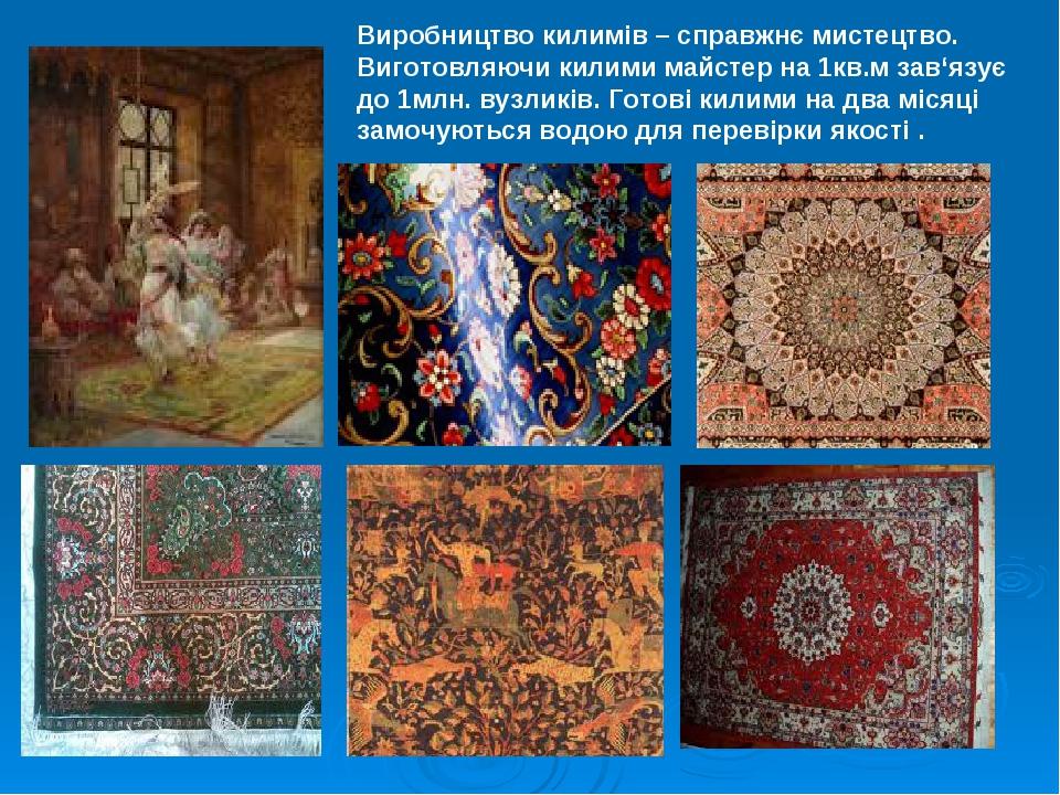 Виробництво килимів – справжнє мистецтво. Виготовляючи килими майстер на 1кв.м зав'язує до 1млн. вузликів. Готові килими на два місяці замочуються ...