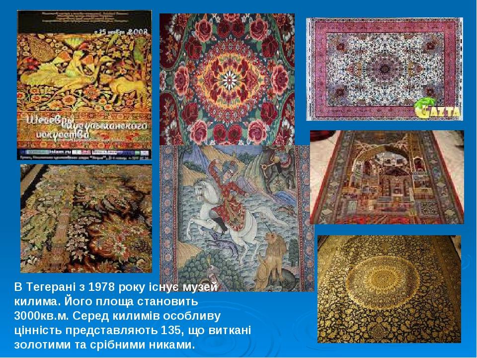 В Тегерані з 1978 року існує музей килима. Його площа становить 3000кв.м. Серед килимів особливу цінність представляють 135, що виткані золотими та...