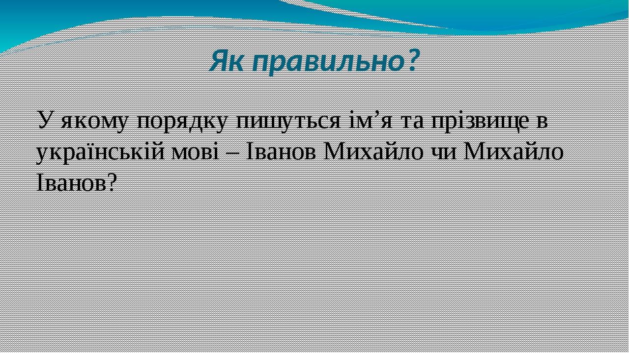 Як правильно? У якому порядку пишуться ім'я та прізвище в українській мові – Іванов Михайло чи Михайло Іванов?