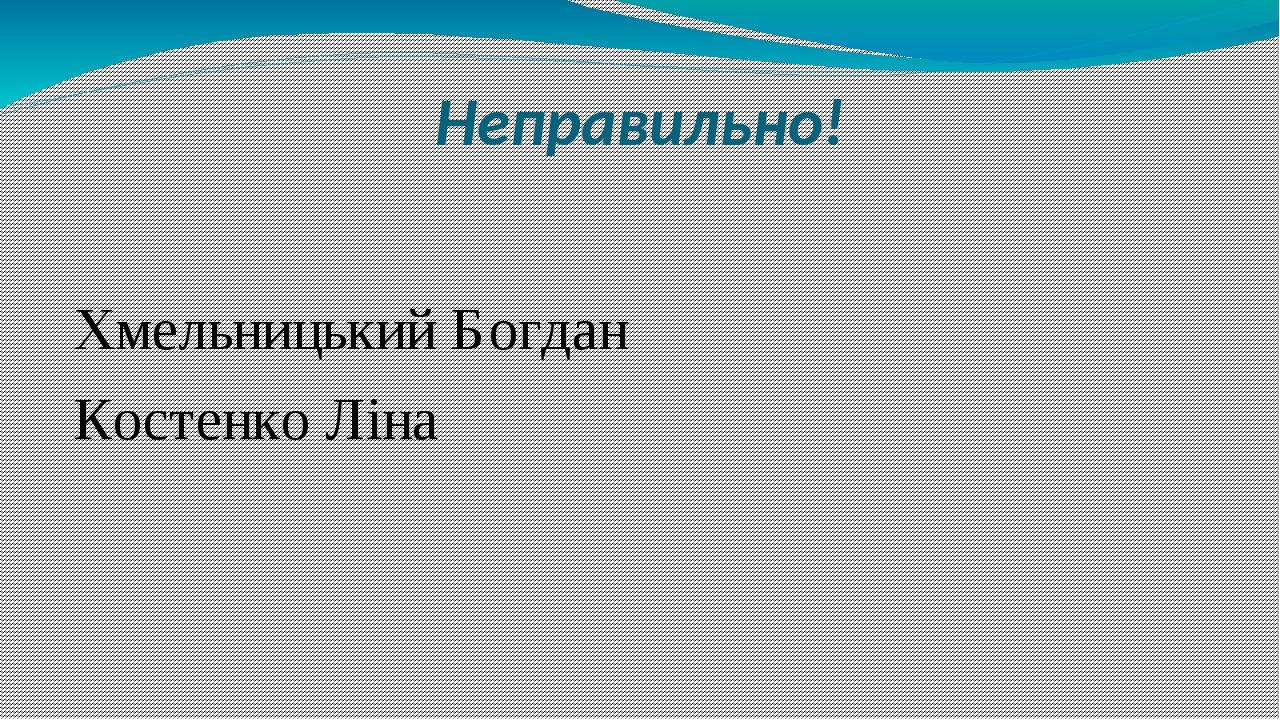 Неправильно! Хмельницький Богдан Костенко Ліна