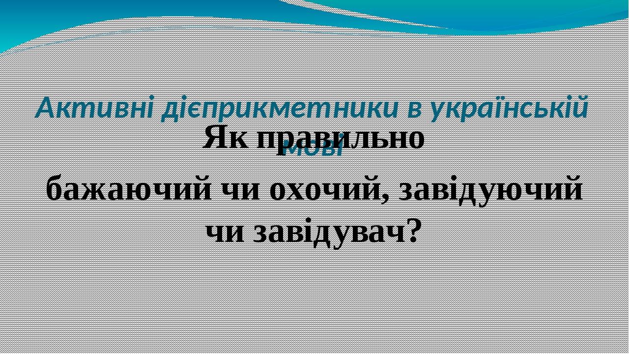 Активні дієприкметники в українській мові Як правильно бажаючий чи охочий, завідуючий чи завідувач?