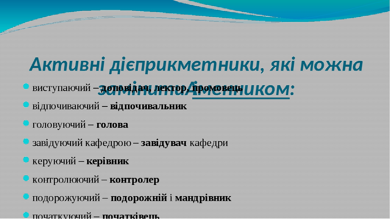 Активні дієприкметники, які можна замінитиіменником: виступаючий –доповідач, лектор, промовець відпочиваючий –відпочивальник головуючий –голова...
