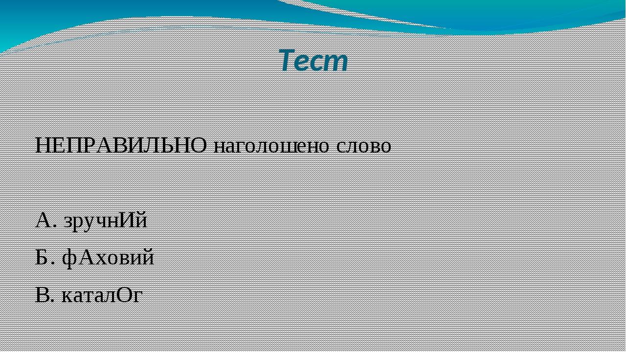 Тест НЕПРАВИЛЬНО наголошено слово А. зручнИй Б. фАховий В. каталОг