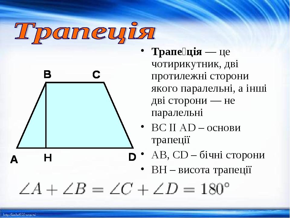 Трапе́ція— це чотирикутник, дві протилежні сторони якого паралельні, а інші дві сторони — не паралельні BC II AD – основи трапеції AB, CD – бічні ...