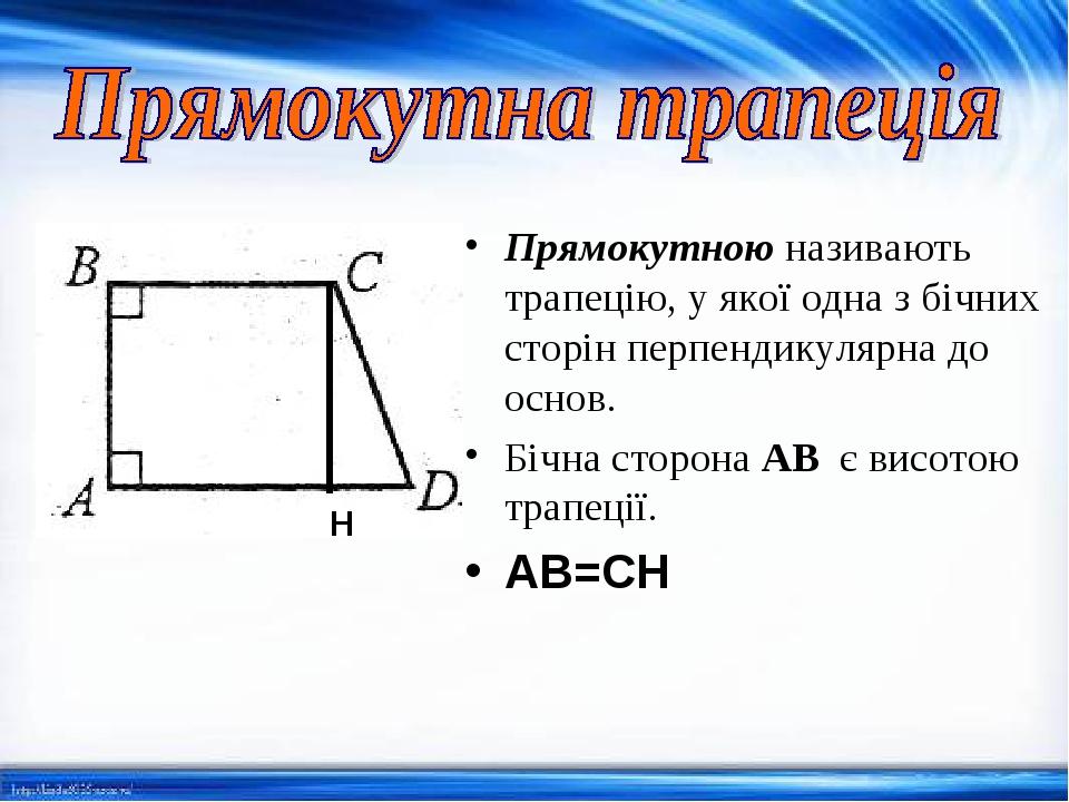 Прямокутноюназивають трапецію, у якої одна з бічних сторін перпендикулярна до основ. Бічна сторона AB є висотою трапеції. AB=CH H